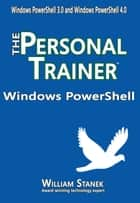 Windows PowerShell: The Personal Trainer for Windows PowerShell 3.0 and Windows PowerShell 4.0 ebook by William Stanek