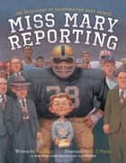 Miss Mary Reporting - The True Story of Sportswriter Mary Garber ebook by Sue Macy, C. F. Payne