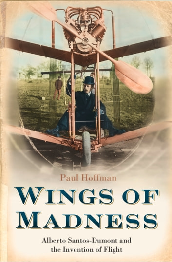 Wings of Madness: Alberto Santos-Dumont and the Invention of Flight ebook by Paul Hoffman