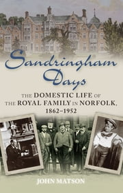 Sandringham Days - The Domestic Life of the Royal Family in Norfolk, 1862-1952 ebook by John Matson