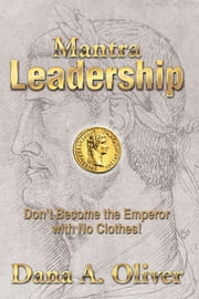 Mantra Leadership - Don't Become the Emperor with No Clothes! ebook by Dana A. Oliver