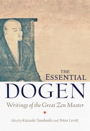 The Essential Dogen - Writings of the Great Zen Master ebook by Kazuaki Tanahashi,Peter Levitt,Zen Master Dogen