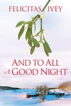 And to All a Good Night ebook by Felicitas Ivey