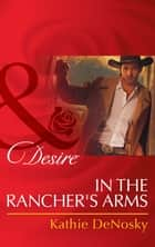 In the Rancher's Arms (Mills & Boon Desire) (Rich, Rugged Ranchers, Book 4) ebook by Kathie DeNosky