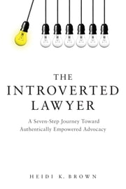 The Introverted Lawyer - A Seven Step Journey Toward Authentically Empowered Advocacy ebook by Heidi K. Brown