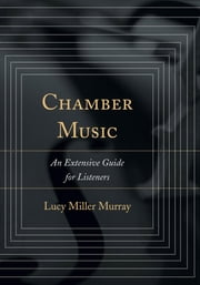 Chamber Music - An Extensive Guide for Listeners ebook by Lucy Miller Murray