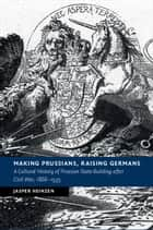 Making Prussians, Raising Germans - A Cultural History of Prussian State-Building after Civil War, 1866–1935 ebook by Jasper Heinzen