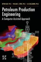 Petroleum Production Engineering, A Computer-Assisted Approach ebook by Boyun Guo