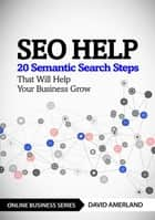 SEO Help - 20 Semantic Search Steps that Will Help Your Business Grow ebook by David Amerland