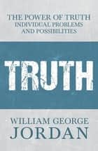 The Power of Truth - Individual Problems and Possibilities ebook by William George Jordan