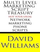 Multi Level Marketing Script Treasury - Not Your Usual Network Marketing Phone Scripts ebook by David Williams