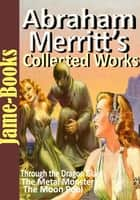 Abraham Merritt's Collected Works - 5 Works eBook by Abraham Merritt