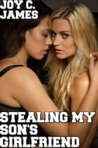 Stealing My Son's Girlfriend (Erotica, Hardcore, Lesbian, Sex, Taboo) - Sapphic Affairs: My Son's Girlfriend, #3 ebook by Joy C. James
