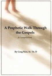 A Prophetic Walk Through the Gospels ebook by Bishop Greg Nies Sr., Th.D.