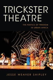 Trickster Theatre - The Poetics of Freedom in Urban Africa ebook by Jesse Weaver Shipley
