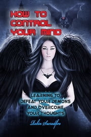 How to Control Your Mind: Learning to Defeat Your Demons and Overcome Your Thoughts ebook by Robin Sacredfire