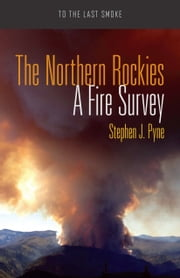 The Northern Rockies - A Fire Survey ebook by Stephen J. Pyne