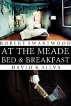At the Meade Bed & Breakfast ebook by Robert Swartwood,David B. Silva