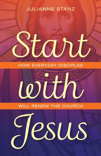 Start with Jesus - How Everyday Disciples Will Renew the Church ebook by Julianne Stanz