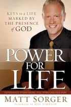 Power for Life - Keys to a Life Marked by the Presence of God ebook by Matt Sorger, Bill Johnson