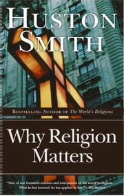 Why Religion Matters - The Fate of the Human Spirit in an Age of Disbelief ebook by Huston Smith