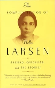 The Complete Fiction of Nella Larsen - Passing, Quicksand, and The Stories ebook by Nella Larsen, Charles Larson, Marita Golden