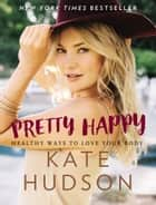Pretty Happy - Healthy Ways to Love Your Body ebook by Kate Hudson