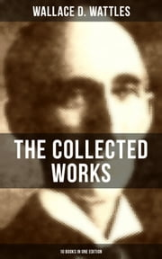 THE COLLECTED WORKS OF WALLACE D. WATTLES (10 Books in One Edition) - The Science of Getting Rich, The Science of Being Well, The Science of Being Great, How to Get What You Want and more ebook by Wallace D. Wattles, Frank T. Merrill