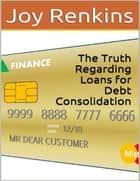 The Truth Regarding Loans for Debt Consolidation ebook by Joy Renkins