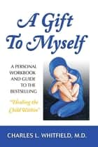 "A Gift to Myself - A Personal Workbook and Guide to ""Healing the Child Within"" ebook by Dr. Charles Whitfield, MD"