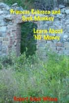 Princess Rebecca and Sock Monkey Learn About 'NO' Money ebook by Robert Adair Wilson