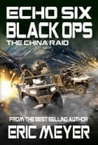 Echo Six: Black Ops - The China Raid ebook by Eric Meyer