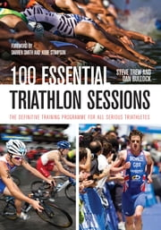 100 Essential Triathlon Sessions - The Definitive Training Programme for all Serious Triathletes ebook by Steve Trew, Dan Bullock