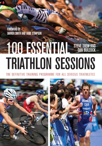 100 Essential Triathlon Sessions - The Definitive Training Programme for all Serious Triathletes ebook by Steve Trew,Dan Bullock