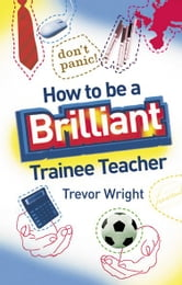 How to be a Brilliant Trainee Teacher ebook by Trevor Wright