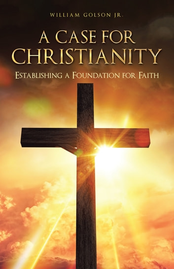 A Case for Christianity - Establishing a Foundation for Faith ebook by William Golson Jr.