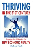Thriving in the 21st Century: Preparing Our Children for the New Economic Reality ebook by Barbara Frank