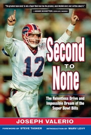 Second to None - The Relentless Drive and the Impossible Dream of the Super Bowl Bills ebook by Joeseph Valerio,Steve Tasker,Marv Levy