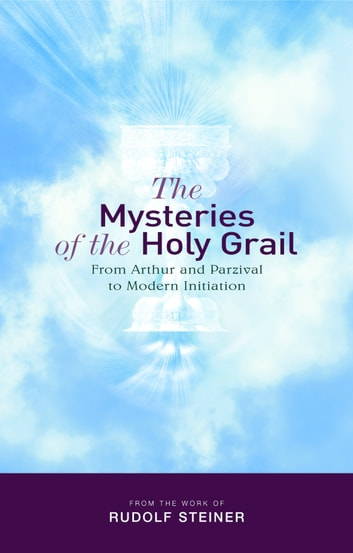 The Mysteries of the Holy Grail - From Arthur and Parzival to Modern Initiation ebook by Rudolf Steiner