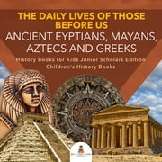 The Daily Lives of Those Before Us : Ancient Egyptians, Mayans, Aztecs and Greeks | History Books for Kids Junior Scholars Edition | Children's History Books ebook by Baby Professor