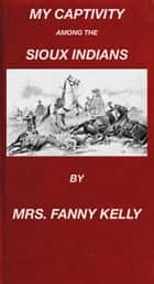My Captivity Among The Sioux Indians ebook by Mrs. Fanny Kelly