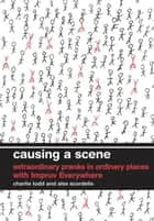 Causing a Scene - Extraordinary Pranks in Ordinary Places with Improv Everywhere ebook by Charlie Todd, Alex Scordelis