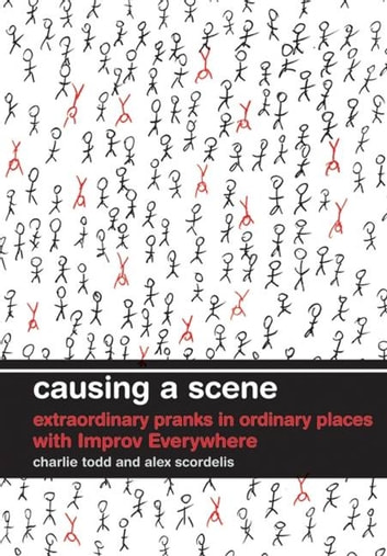 Causing a Scene - Extraordinary Pranks in Ordinary Places with Improv Everywhere ebook by Charlie Todd,Alex Scordelis