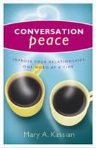 Conversation Peace: Improving Your Relationships One Word at a Time - Improving Your Relationships One Word at a Time ebook by Betty Hassler, Mary  A. Kassian