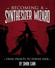 Becoming a Synthesizer Wizard ebook by Simon Cann