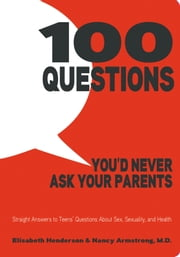 100 Questions You'd Never Ask Your Parents - Straight Answers to Teens' Questions About Sex, Sexuality, and Health ebook by Elisabeth Henderson,Nancy Armstrong, M.D.