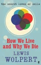 How We Live and Why We Die - the secret lives of cells ebook by Lewis Wolpert