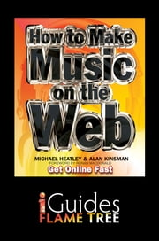How to Make Music on the Web: Get Online Fast ebook by Michael Heatley,Alan Kinsman,Ronan Macdonald,Flame Tree iGuides
