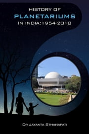 History of Planetariums in India: 1954-2018 - History of Science Museums and Planetariums in India, #2 ebook by Dr Jayanta Sthanapati