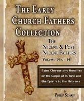 Early Church Fathers - Post Nicene Fathers Volume 14-CHRYSOSTOM: HOMILIES ON THE GOSPEL OF SAINT JOHN AND THE EPISTLE TO THE HEBREWS ebook by St. Chrysostom,Philip Schaff